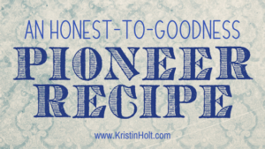 Kristin Holt | An Honest-to-Goodness Pioneer Recipe. Related to Cool Desserts for a Victorian Summer Evening.