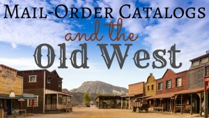 Kristin Holt | Mail-Order Catalogs and the Old West. Related to Lady Victorian's Secrets.