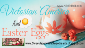Kristin Holt | Victorian America and Easter Eggs. Related to Victorian America Celebrates Independence Day.