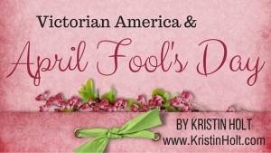 Kristin Holt | Victorian America & April Fool's Day