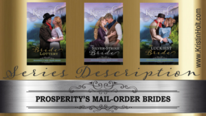 Series Description: Prosperity's Mail-Order Brides, including The Luckiest Bride, all by Author Kristin Holt.