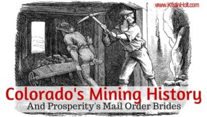 Link to: Colorado's Mining History (And Prosperity's Mail Order Brides) by Author Kristin Holt.