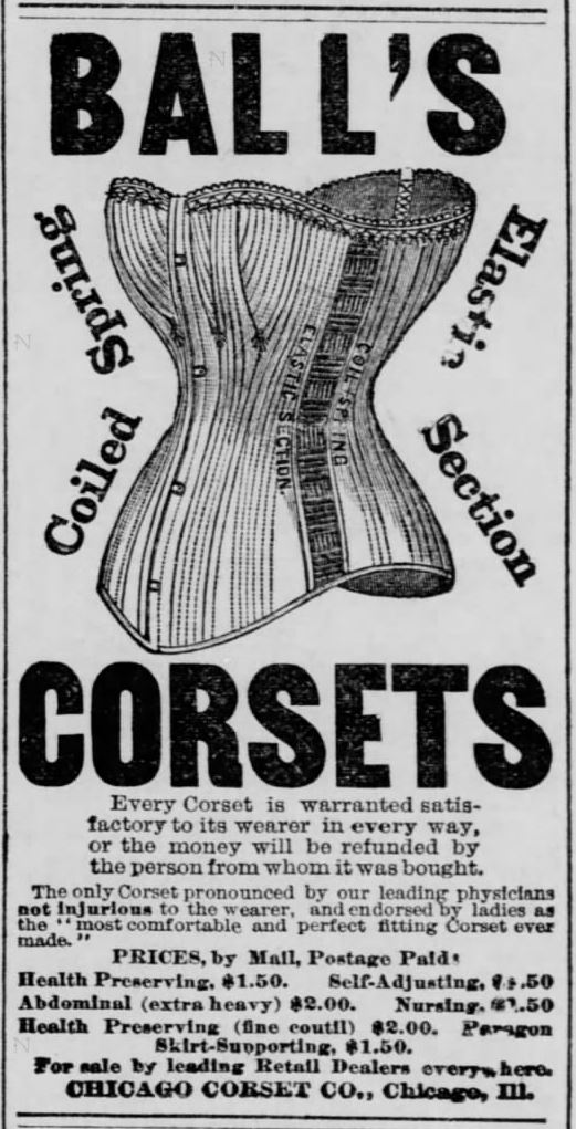 "Kristin Holt | Corsets in the Era: Yes, even Maternity Corsets. Advertisement for Ball's Corsets, Coiled Spring, Elastic Section Corsets. ""The only corset pronounced by our leading physicians not injurous to the wearer, and endorsed by ladies as the ""most comfortable and perfect fitting corset ever made."" Note that one is a ""Health Preserving"" corset. From The Leavenworth Times of Leavenworth, Kansas on September 6, 1882."