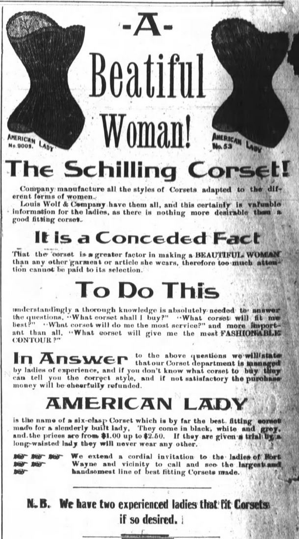 """Kristin Holt   Corsets in the Era: Yes, even Maternity Corsets. Advertisement in The Fort Wayne Journal-Gazette of Fort Wayne, Indiana on April 16, 1893. """"A Beautiful Woman! The Schilling Corset... it is a conceded fact that the corset is a greater factor in making a BEAUTIFUL WOMAN than any other garment or article she wears."""""""