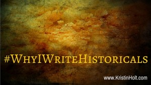 "Kristin Holt | #WhyIWriteHistoricals, ""Why I Write Historicals"""