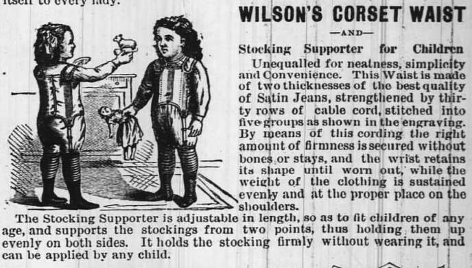 Kristin Holt | Corsets of the Era: Yes, even Maternity Corsets. Image of Ad for Wilson's Corset Waist--and--Stocking Supporter for Children. From The Huntington Democrat of Huntington, Indiana on August 7, 1879.