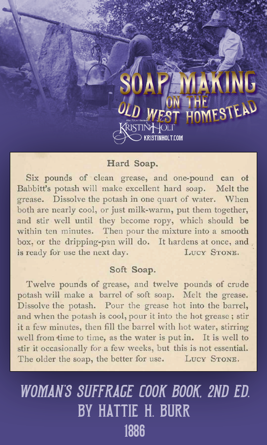 Kristin Holt   Soap Making on the Old West Homestead. Recipes for Hard Soap and Soft Soap published in Woman Suffrage Cook Book, 2nd Edition, by Hattie H. Burr, 1886.