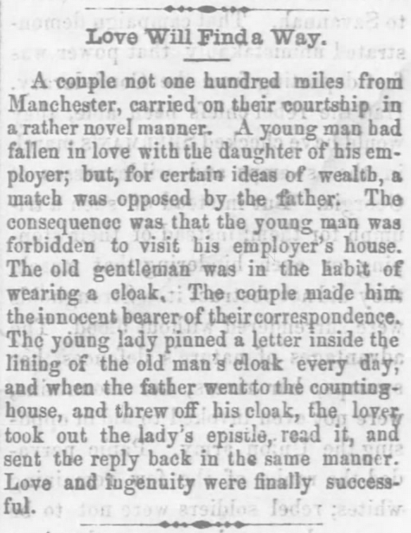 "Kristin Holt | ""Love Will Find a Way"". A Correspondence Courtship carried on in secret by hiding love letters in the lining of the girl's father's cloak. The beau worked for his lady love's father. From The Xenia Sentinel of Xenia, Ohio on April 7, 1865. Related to Courtship, Old West Style."