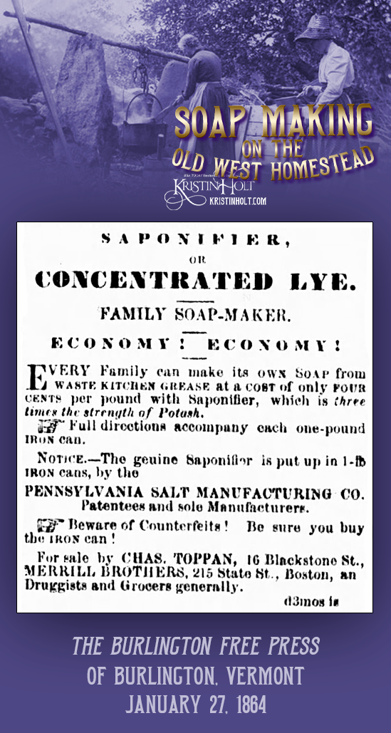Kristin Holt   Soap Making on the Old West Homestead. Ad for Saponifier, or Concentrated Lye for family soap making, touted as three times the strength of potash. Published in The Burlington Free Press of Burlington, Vermont on January 27, 1864.