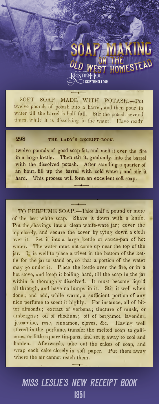 Kristin Holt   Soap Making on the Old West Homestead. Soft Soap recipe Made With Potash, and To Perfume Soap, both published in Miss Leslie's New Receipt Book, 1851.