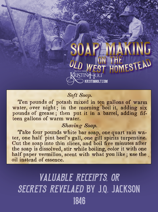 Kristin Holt   Soap Making on the Old West Homestead. Recipes for Soft Soap and Shaving Soap published in Valuable Receipts, or Secrets Revealed by J. Q. Jackson, 1846.
