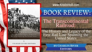 Kristin Holt | BOOK REVIEW: The Transcontinental Railraod: The History and Legacy of the First Rail Line Spanning the United States by Charles River Editors