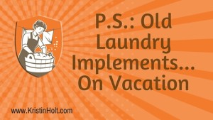Kristin Holt | P.S.: Old Laundry Implements... On Vacation