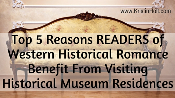 Top 5 Reasons READERS of Western Historical Romance Benefit From Visiting Historical Museum Residences