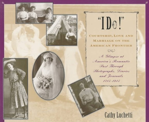 """I Do!"" Courtship, Love, and Marriage on the American Frontier, by Cathy Luchetti"