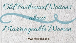 Kristin Holt | Old Fashioned Notions about Marriageable Women, Some 1800s women weren't who a bachelor wanted to Make Love to-- which 1800s definition is G-rated; to fall in love with, to engender and nurture tender feelings, to court.