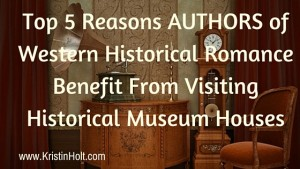 Kristin Holt | Top 5 Reasons AUTHORS of Western Historical Romance Benefit From Visiting Historical Museum Houses