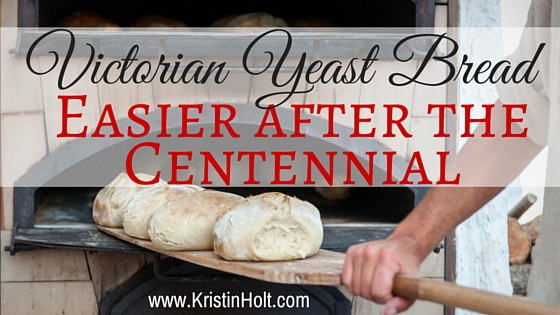 Victorian Yeast Bread: Easier After the Centennial by USA Today Bestselling Author Kristin Holt.