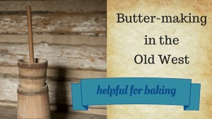 Link to: Butter-making in the Old West; helpful for baking