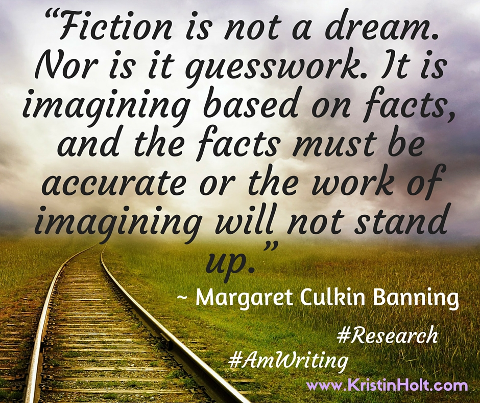 "Kristin Holt | Quotes: ""Fiction is not a dream. Nor is it guesswork. I tis imagining based on facts, and the facts must be accurate or the work of imagining will not stand up."" ~ Margaret Culkin Banning"