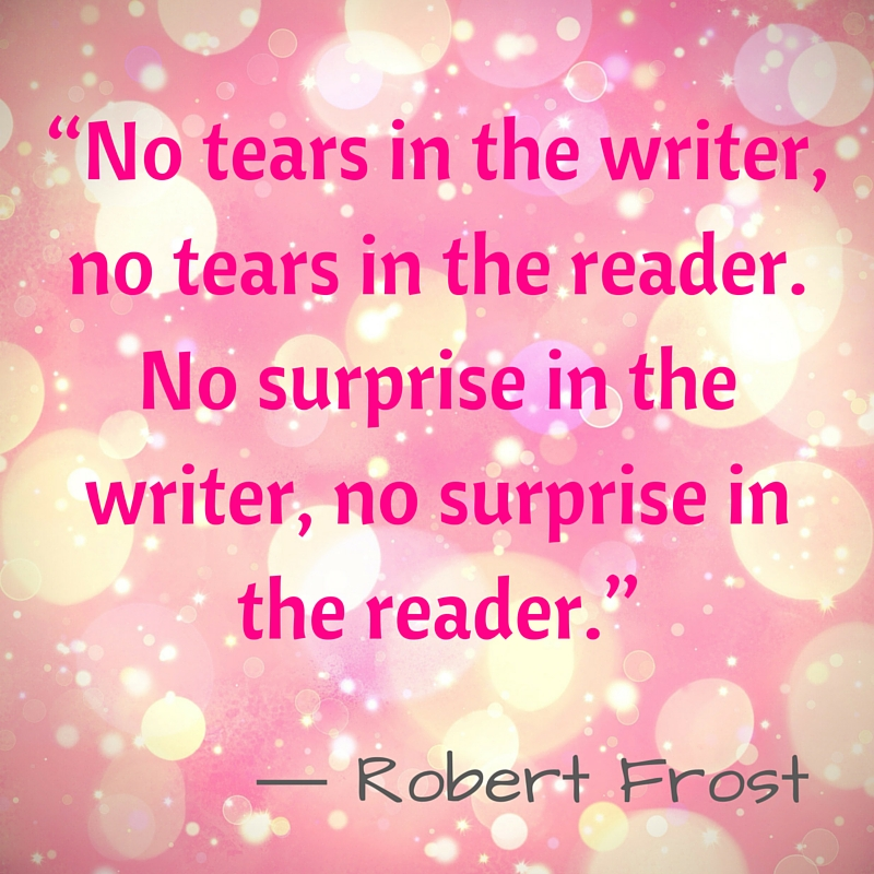 "Kristin Holt | Quotes - ""No tears in the writer, no tears in the reader. No surprise in the writer, no surprise in the reader."" ~ Robert Frost"