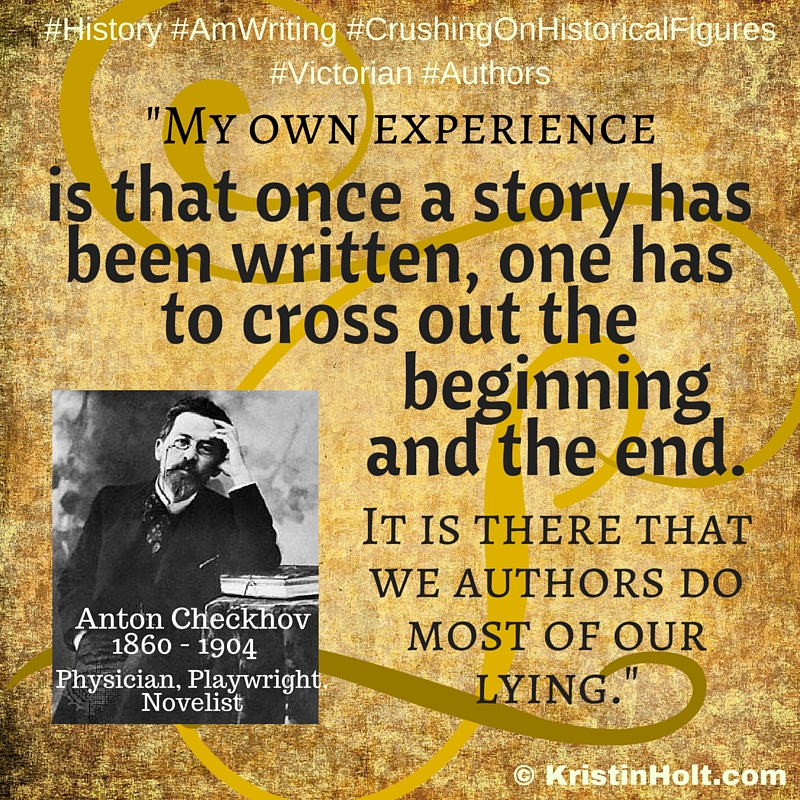 "Kristin Holt | Quotes : ""My own experience is that once a story has been written, one has to cross out the beginning and the end. It is there that we authors do most of our lying."" ~ Anton Checkhov, 1860-1904. Physician, Playwright, Novelist"