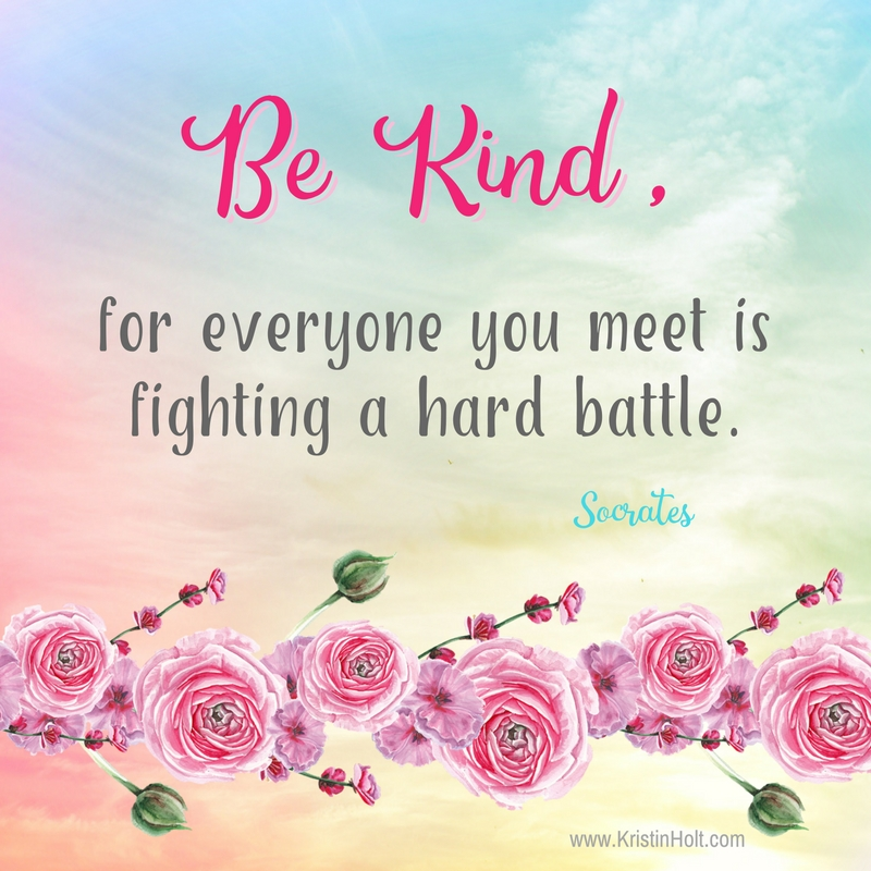 "Kristin Holt | Quote ~ ""Be Kind, for everyone you meet is fighting a hard battle."" ~ Socrates"