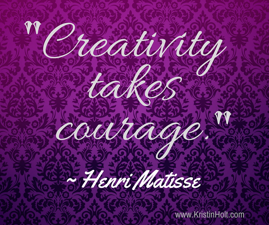 "Kristin Holt | Quotes: ""Creativity Takes Courage"" ~ Henri Matisse"