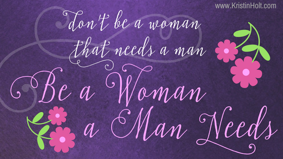 "Kristin Holt | Quotes ~ ""Don't be a woman that needs a man. Be a woman that a man needs."" Unknown."