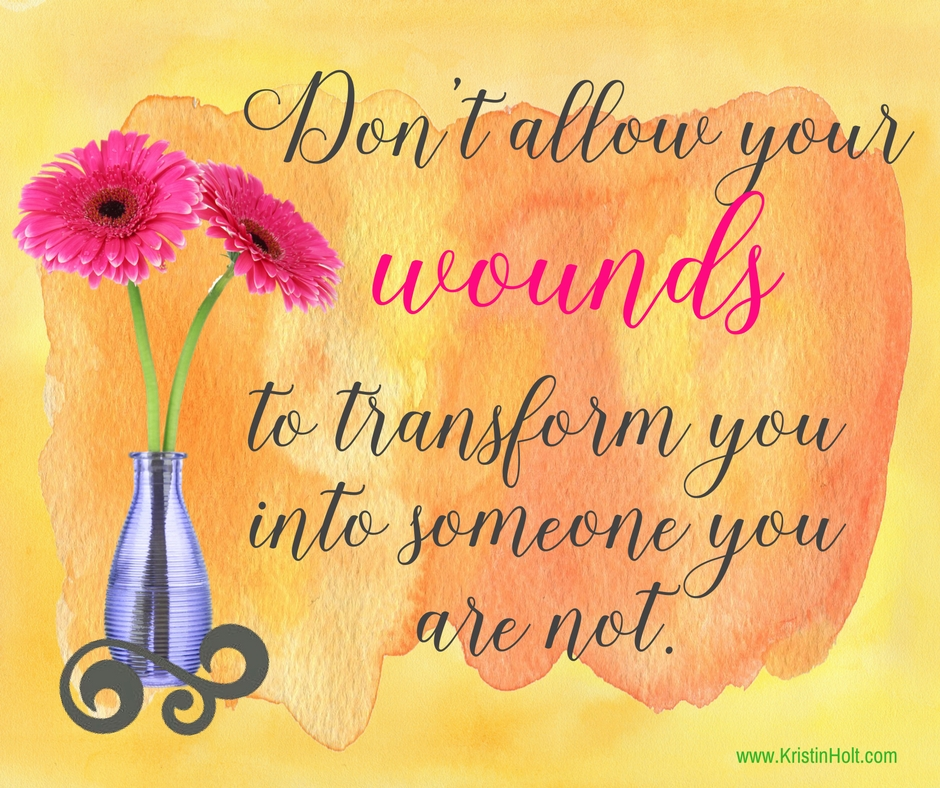 "Kristin Holt | ""Don't allow your wounds to transform you into someone you are not."" ~ unknown"