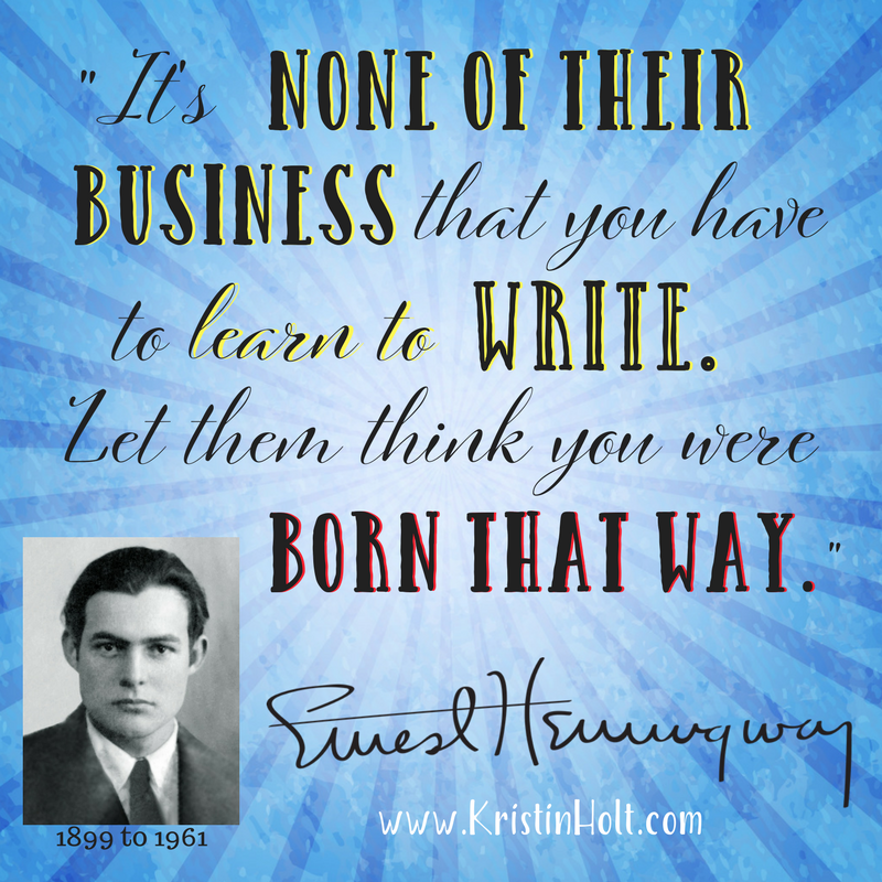 "Kristin Holt | Earnest Hemmingway Quote: ""It's none of their business that you have to learn to write. Let them think you were born that way."""