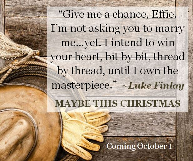 "Kristin Holt | MAYBE THIS CHRISTMAS, Quote 2: Give me a chance, Effie. I""m not asking you to marry me... yet. I intend to win your heart, bit by bit, thread by thread, until I own the masterpiece."" ~ Luke Finlay"