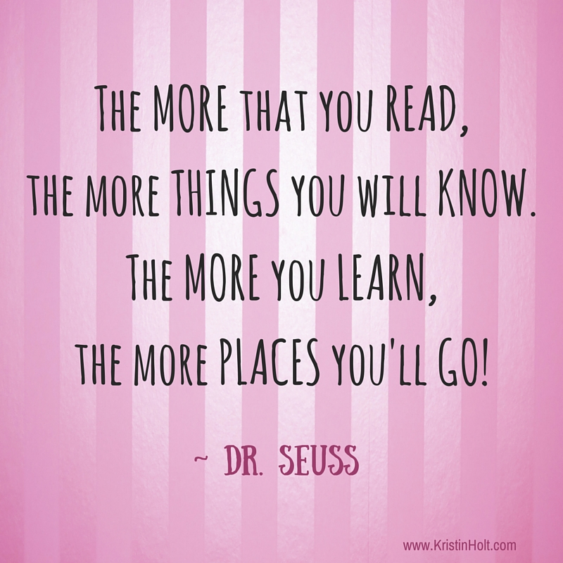 "Kristin Holt | Quotes - ""The more that you read, the more that you will know. The more you learn, the more palces you'll go!"" ~ Dr. Seuss"