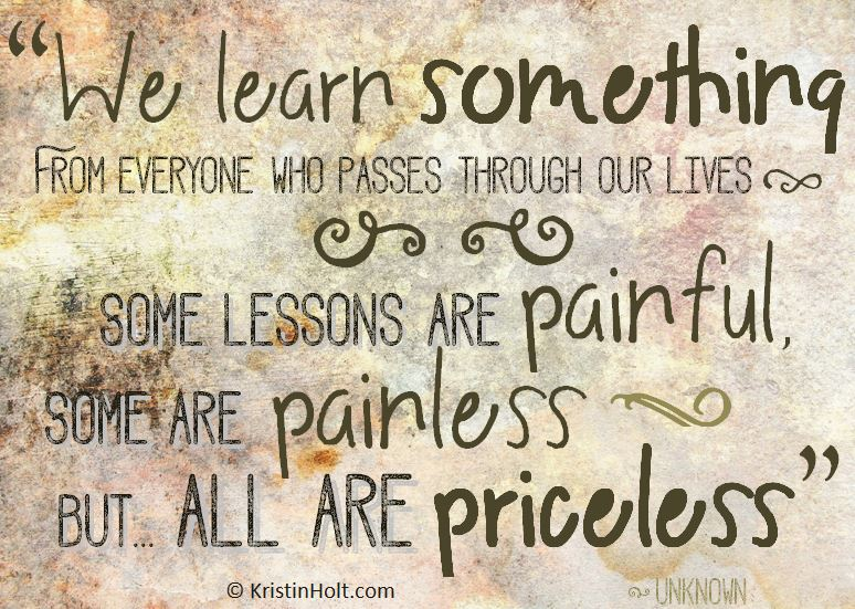 "Kristin Holt | Quotes: ""We learn something from everyone who passes through our lives. Some lessons are painful, some are painless, but ... all are priceless."" ~ unknown"