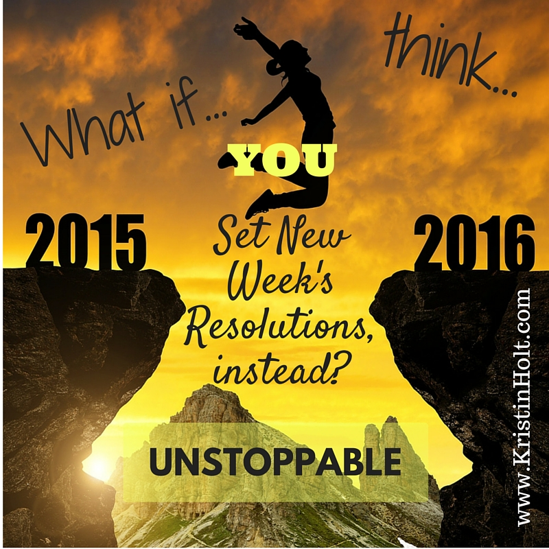 "Kristin Holt | ""What if you set New Week's Resolutions, instead (of New Year's resolutions)?"""