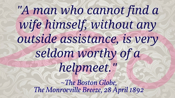 "Kristin Holt | The Boston Globe, The Monroeville Breeze, April 28, 1892: ""A man who cannot find a wife himself, without any outside assistance, is very seldom worthy of a helpmeet."""