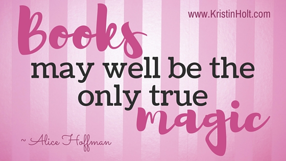 "Kristin Holt | ""Books may well be on the only true magic."" ~ Alice Hoffman Quotes"