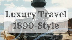 Kristin Holt | Luxury Travel, 1890-Style. Related to Victorian Era: The American West.