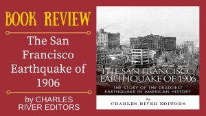 Book Review by Author Kristin Holt: THE SAN FRANCISCO EARTHQUAKE OF 1906 by Charles River Editors