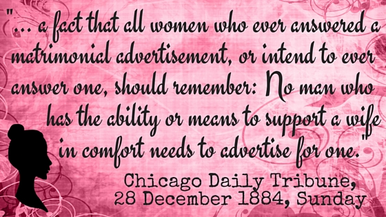 "Kristin Holt | Quote from Chicago Daily Tribune on December 28, 1884, ""... a fact that all women who ever answered a matrimonial advertisement, or intended to ever answer one, should remember: No man who has the ability or means to support a wife in comfort needs to advertise for one."""