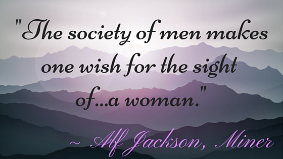 "Kristin Holt | Quotes: ""The society of men makes one wish for the sight of...a woman."" ~ Alf Jackson, Miner"