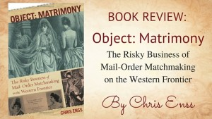 "Kristin Holt | ""Book Review: Object: Matrimony, The Risky Business of Mail-Order Matchmaking on the Western Frontier by Chriss Enss"". Related to Marriages in the West, 1867."