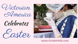 Victorian America Celebrates Easter by Author Kristin Holt.