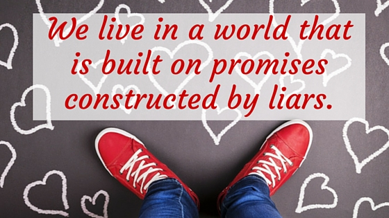 We live in a world that is built on promises constructed by liars.