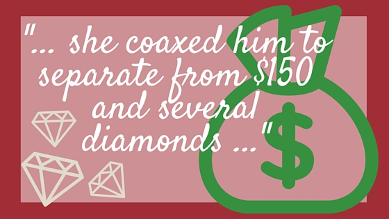 _... she coaxed him to separate from $150 and several diamonds ..._