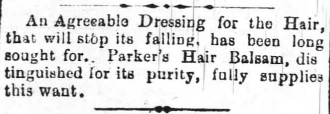 "Kristin Holt | L-O-N-G Victorian Hair. Advertisement in The Daily Review of Wilmington, North Carolina on March 27. 1882: ""An Agreeable Dressing for the Hair, that will stop its falling, has long been sought for. Parker's Hair Balsam, distinguished for its purity, fully supplies this want."""