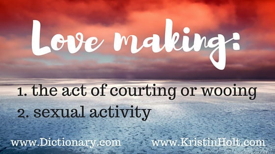 Kristin Holt | Definition of Love Making: 1. the act of courting or wooing, 2. sexual activity. from Dictionary.com