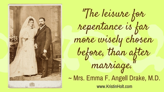 "Kristin Holt | Quotes: ""The leisure for repentance is far more wisely chosen before, than after marriage."" ~ Mrs. Emma F. Angell Drake, M.D."