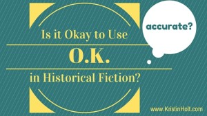 Is it Okay to Use O.K. in Historical Fiction? Accurate? by Author Kristin Holt
