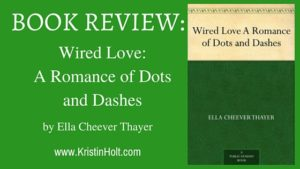 Book Review by Author Kristin Holt: WIRED LOVE: A ROMANCE OF DOTS AND DASHES by Ella Cheever Thayer. Related to Courtship, Old West Style.